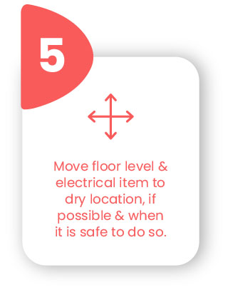 Move floor level & electrical items to dry location, if possible & when it is safe to do so