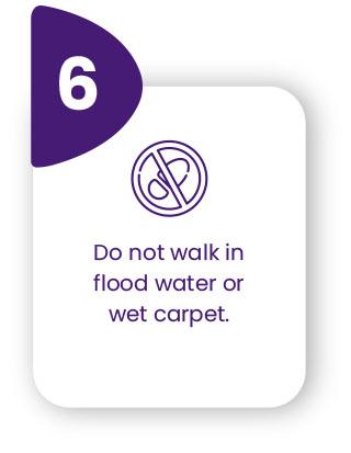 Do not walk in flood water or wet carpet