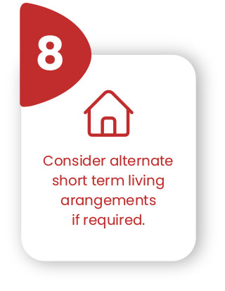 Consider alternate short term living arrangements if required